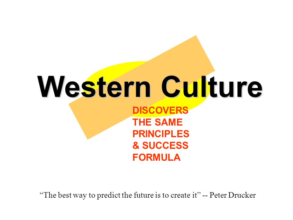 Western Culture DISCOVERS THE SAME PRINCIPLES & SUCCESS FORMULA The best way to predict the future is to create it -- Peter Drucker
