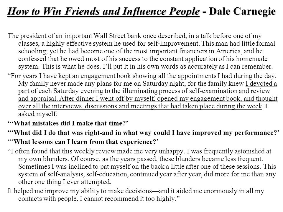 How to Win Friends and Influence People - Dale Carnegie The president of an important Wall Street bank once described, in a talk before one of my classes, a highly effective system he used for self-improvement.