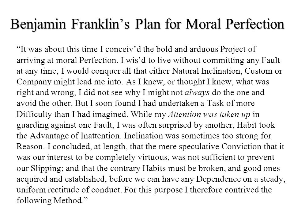 Benjamin Franklin's Plan for Moral Perfection It was about this time I conceiv'd the bold and arduous Project of arriving at moral Perfection.