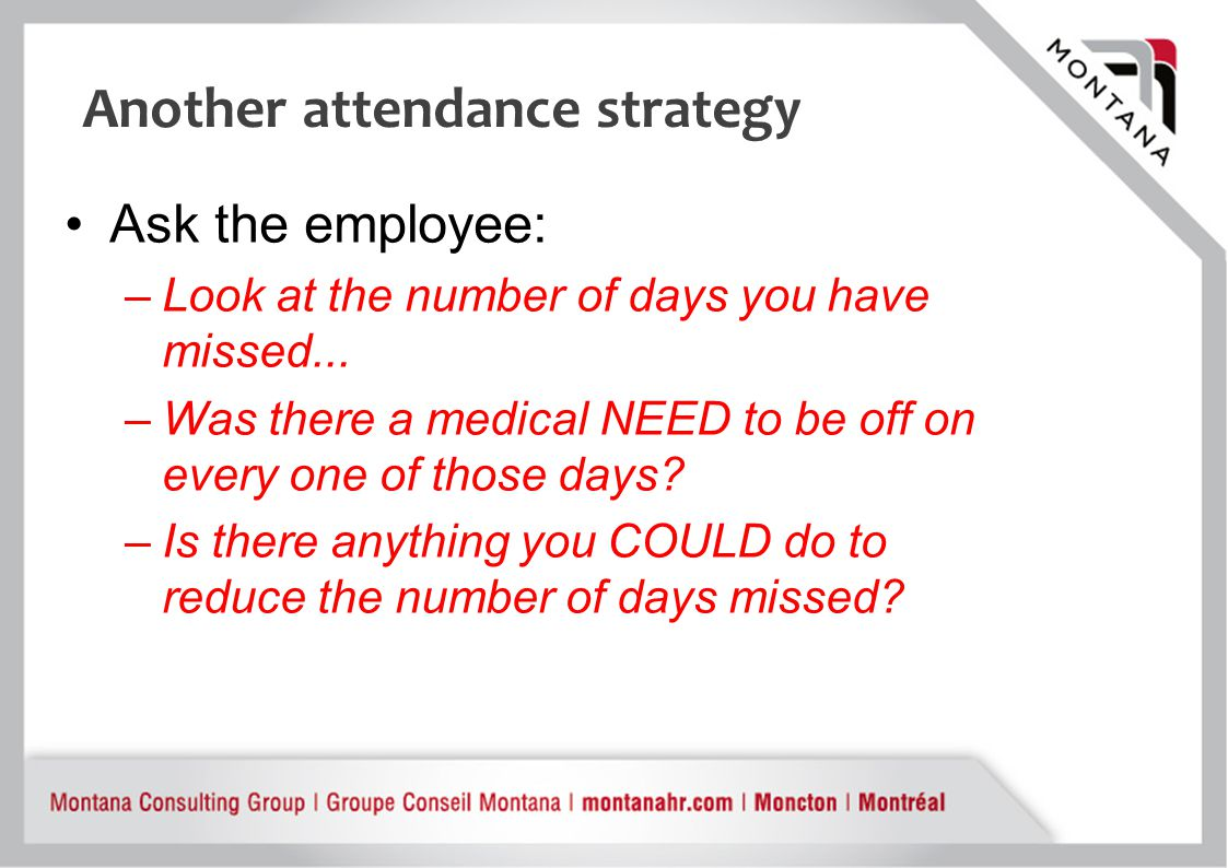 Another attendance strategy Ask the employee: –Look at the number of days you have missed...