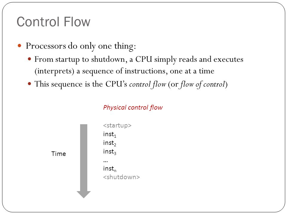 Altering the Control Flow Up to now: two mechanisms for changing control flow: Jumps and branches Call and return Both react to changes in program state Insufficient for a useful system: Difficult to react to changes in system state data arrives from a disk or a network adapter instruction divides by zero user hits Ctrl-C at the keyboard System timer expires System needs mechanisms for exceptional control flow