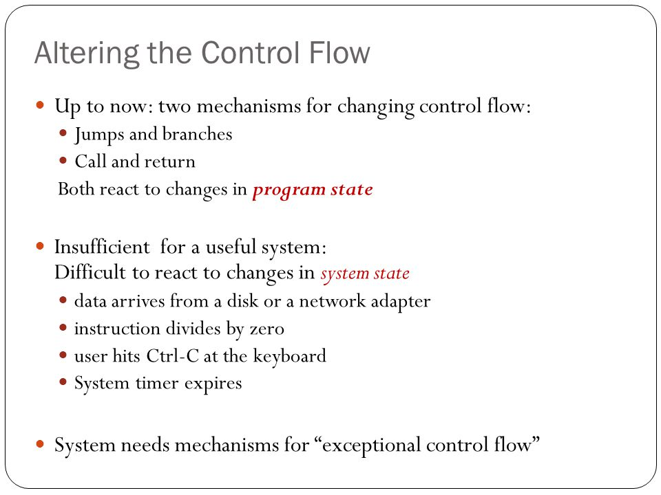 Exceptional Control Flow Exists at all levels of a computer system Low level mechanisms Exceptions change in control flow in response to a system event (i.e., change in system state) Combination of hardware and OS software Higher level mechanisms Process context switch Signals Nonlocal jumps: setjmp()/longjmp() Implemented by either: OS software (context switch and signals) C language runtime library (nonlocal jumps)