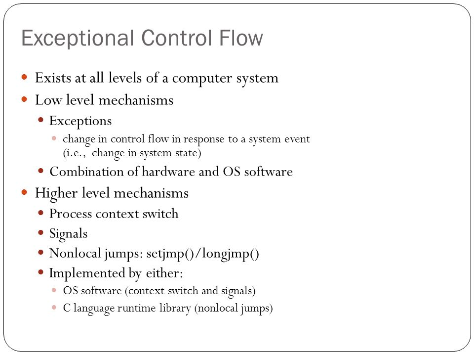 Exceptions An exception is a transfer of control to the OS in response to some event (i.e., change in processor state) Examples: div by 0, arithmetic overflow, page fault, I/O request completes, Ctrl-C User ProcessOS exception exception processing by exception handler return to I_current return to I_next abort event I_current I_next