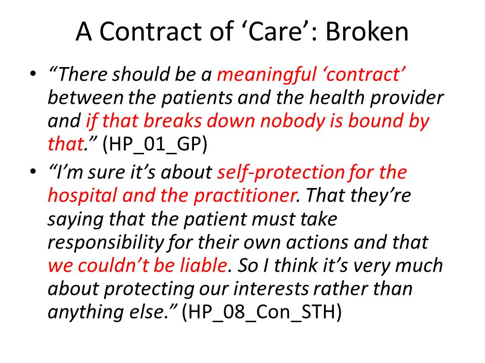 A Contract of 'Care': Broken There should be a meaningful 'contract' between the patients and the health provider and if that breaks down nobody is bound by that. (HP_01_GP) I'm sure it's about self-protection for the hospital and the practitioner.
