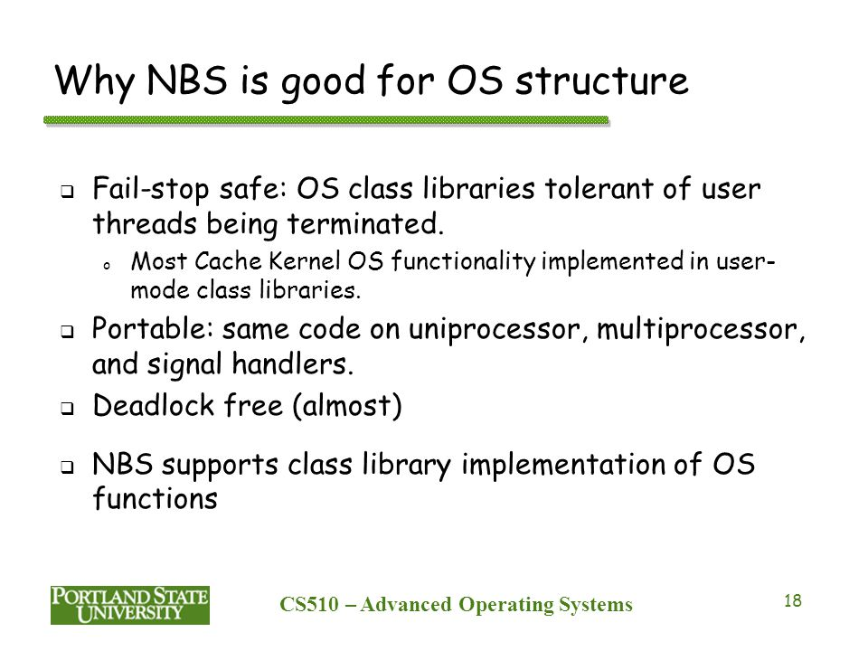CS510 – Advanced Operating Systems 18 Why NBS is good for OS structure  Fail-stop safe: OS class libraries tolerant of user threads being terminated.