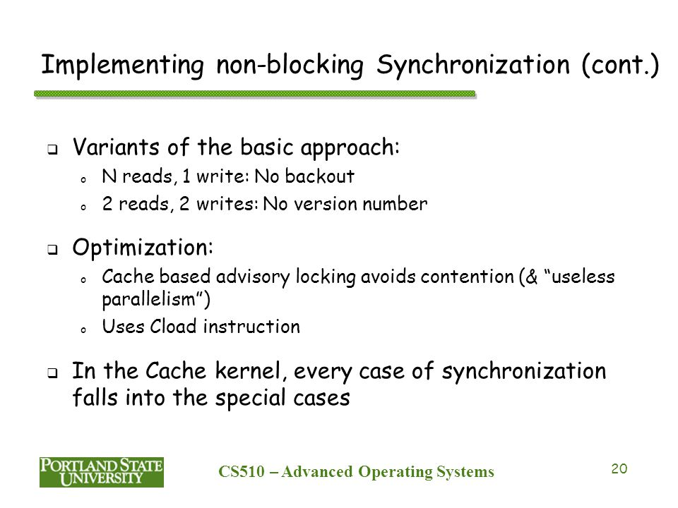 CS510 – Advanced Operating Systems 20 Implementing non-blocking Synchronization (cont.)  Variants of the basic approach: o N reads, 1 write: No backout o 2 reads, 2 writes: No version number  Optimization: o Cache based advisory locking avoids contention (& useless parallelism ) o Uses Cload instruction  In the Cache kernel, every case of synchronization falls into the special cases