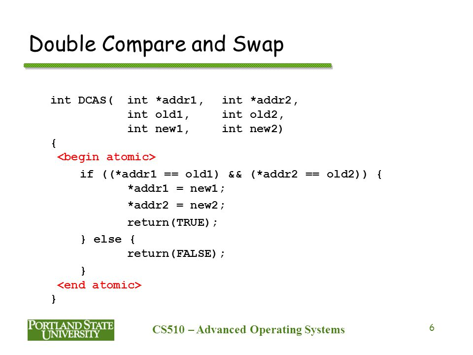 CS510 – Advanced Operating Systems 6 Double Compare and Swap int DCAS(int *addr1,int *addr2, int old1,int old2, int new1,int new2) { if ((*addr1 == old1) && (*addr2 == old2)) { *addr1 = new1; *addr2 = new2; return(TRUE); } else { return(FALSE); }