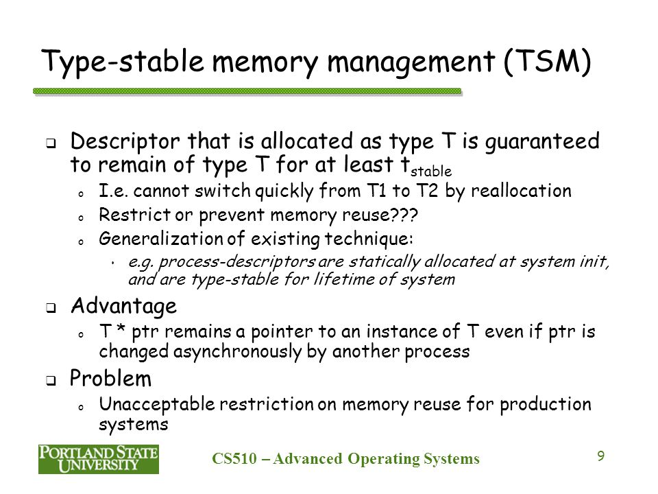 CS510 – Advanced Operating Systems 9 Type-stable memory management (TSM)  Descriptor that is allocated as type T is guaranteed to remain of type T for at least t stable o I.e.