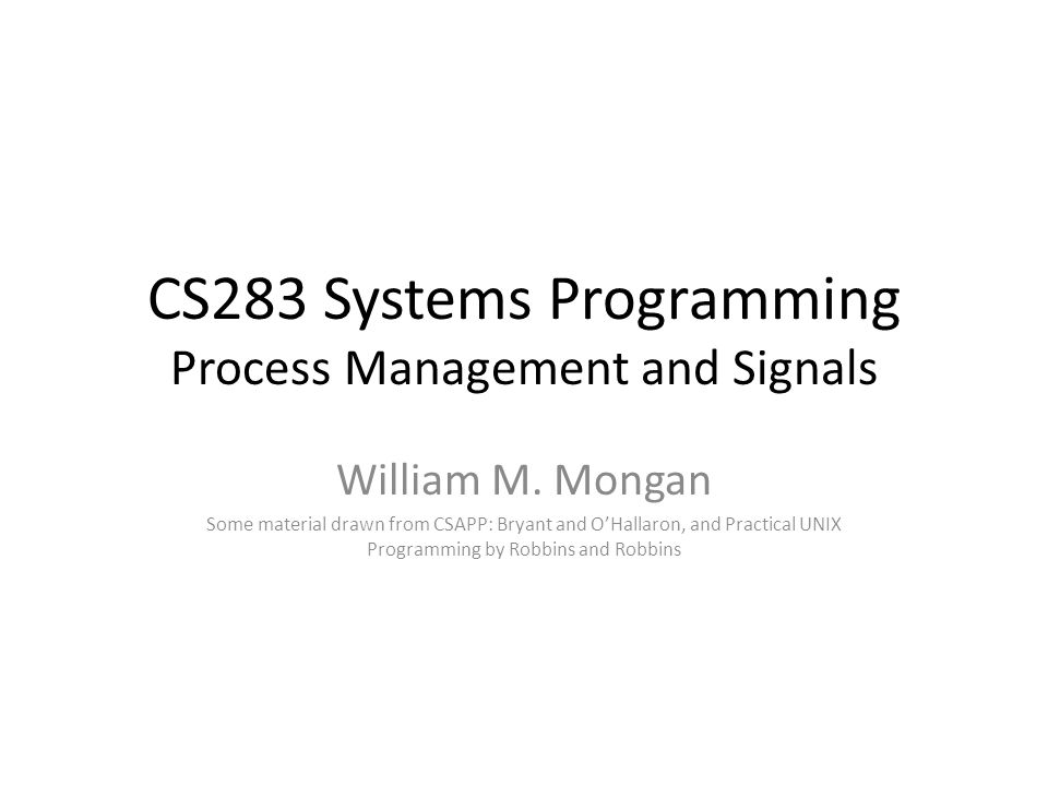 CS283 Systems Programming Process Management and Signals William M. Mongan Some material drawn from CSAPP: Bryant and O'Hallaron, and Practical UNIX P