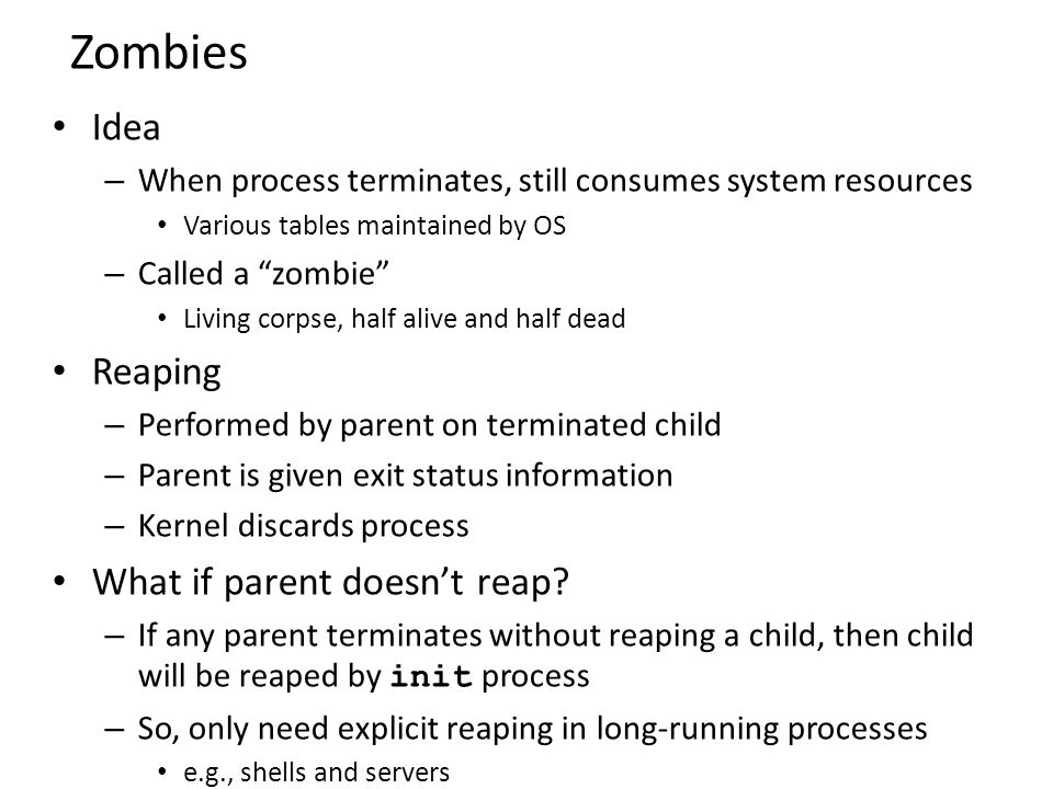 """Zombies Idea – When process terminates, still consumes system resources Various tables maintained by OS – Called a """"zombie"""" Living corpse, half alive"""