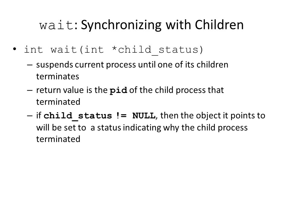 wait : Synchronizing with Children int wait(int *child_status) – suspends current process until one of its children terminates – return value is the p
