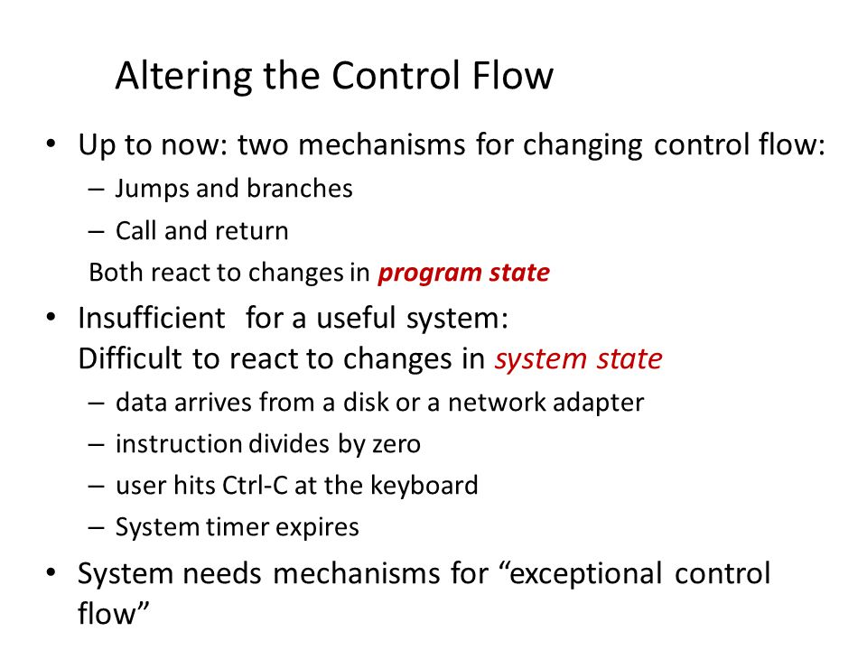 Exceptional Control Flow Exists at all levels of a computer system Low level mechanisms – Exceptions change in control flow in response to a system event (i.e., change in system state) – Combination of hardware and OS software Higher level mechanisms – Process context switch – Signals – Nonlocal jumps: setjmp()/longjmp() – Implemented by either: OS software (context switch and signals) C language runtime library (nonlocal jumps)
