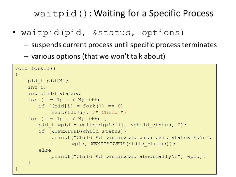 waitpid() : Waiting for a Specific Process waitpid(pid, &status, options) – suspends current process until specific process terminates – various optio