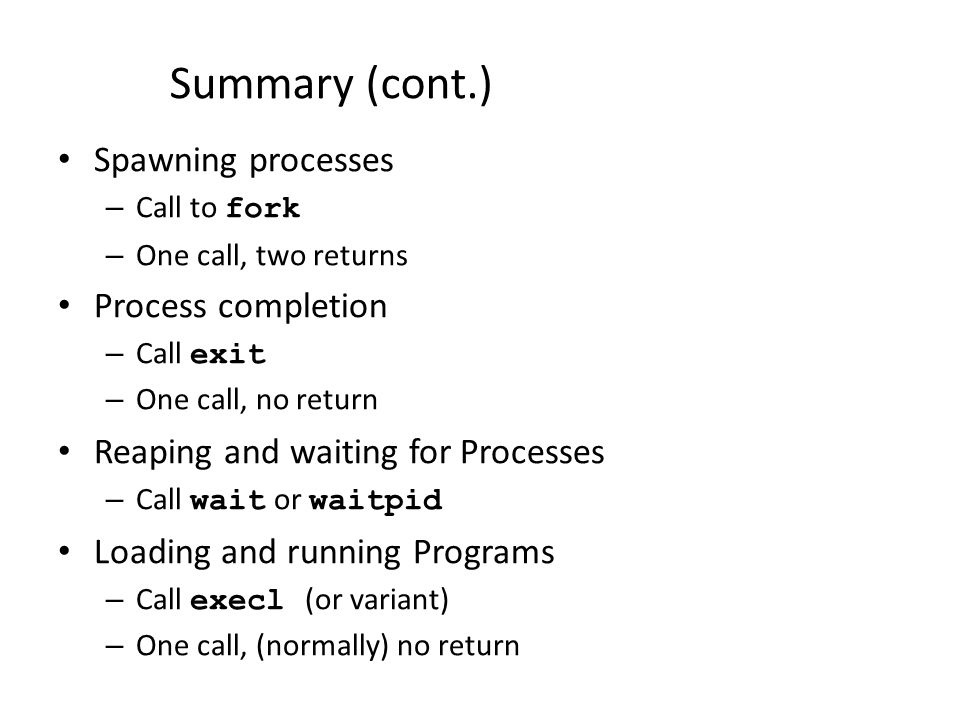 Summary (cont.) Spawning processes – Call to fork – One call, two returns Process completion – Call exit – One call, no return Reaping and waiting for