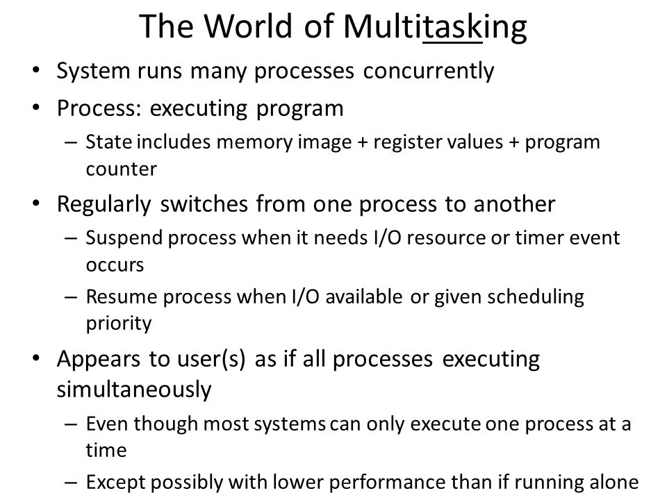 The World of Multitasking System runs many processes concurrently Process: executing program – State includes memory image + register values + program