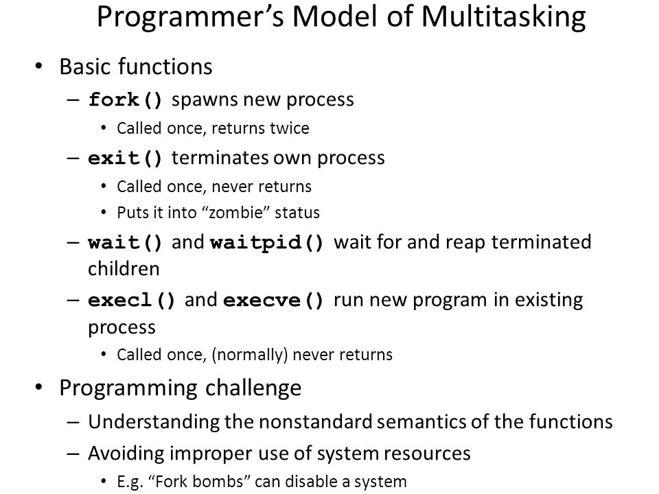 Programmer's Model of Multitasking Basic functions – fork() spawns new process Called once, returns twice – exit() terminates own process Called once,