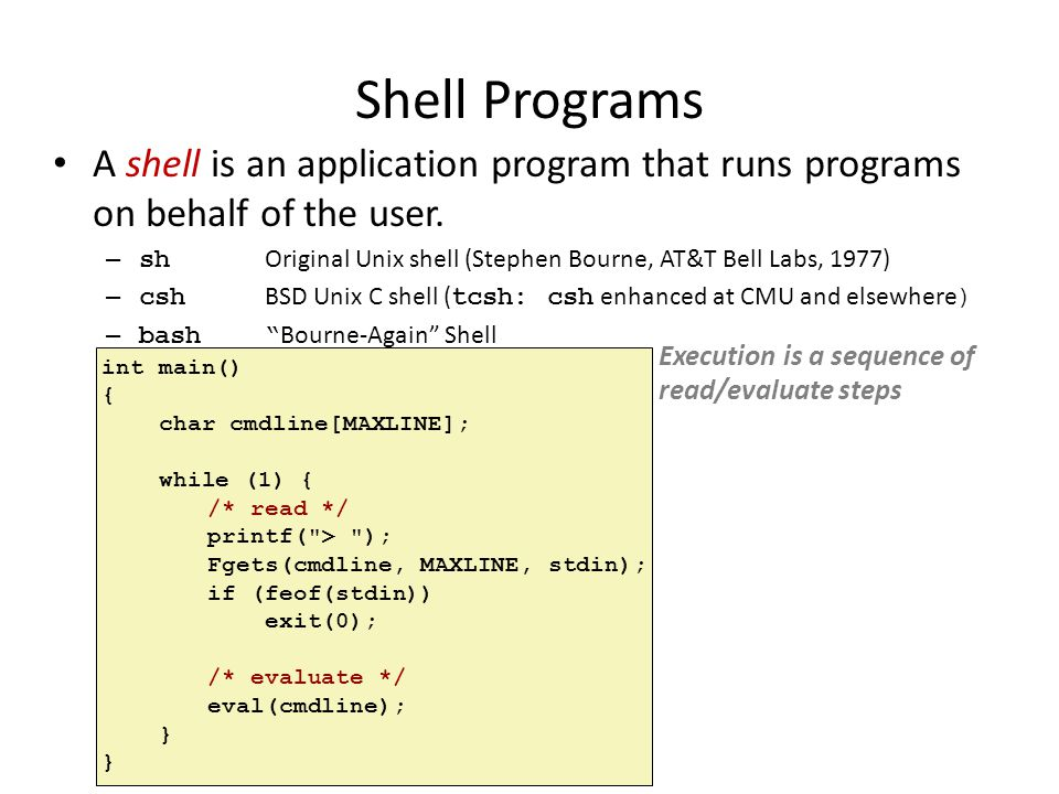 Shell Programs A shell is an application program that runs programs on behalf of the user. – sh Original Unix shell (Stephen Bourne, AT&T Bell Labs, 1