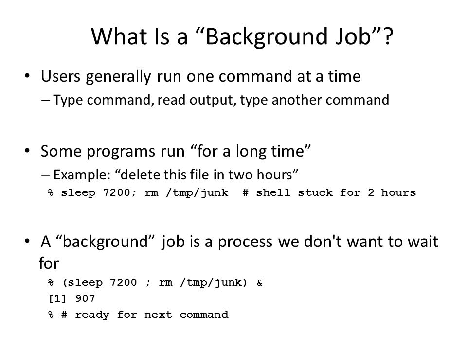 """What Is a """"Background Job""""? Users generally run one command at a time – Type command, read output, type another command Some programs run """"for a long"""