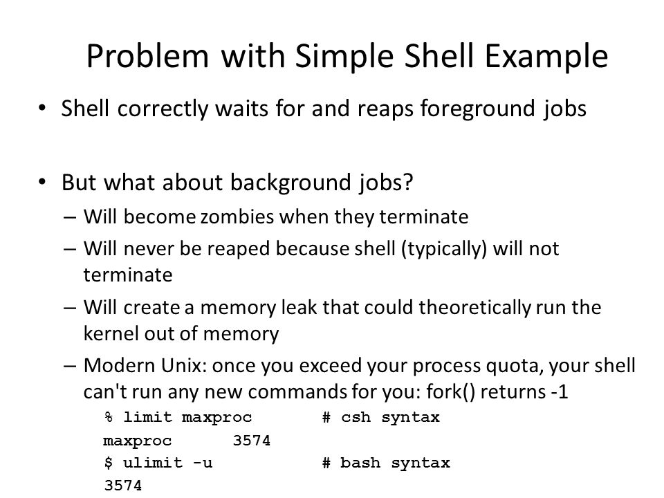 Problem with Simple Shell Example Shell correctly waits for and reaps foreground jobs But what about background jobs? – Will become zombies when they
