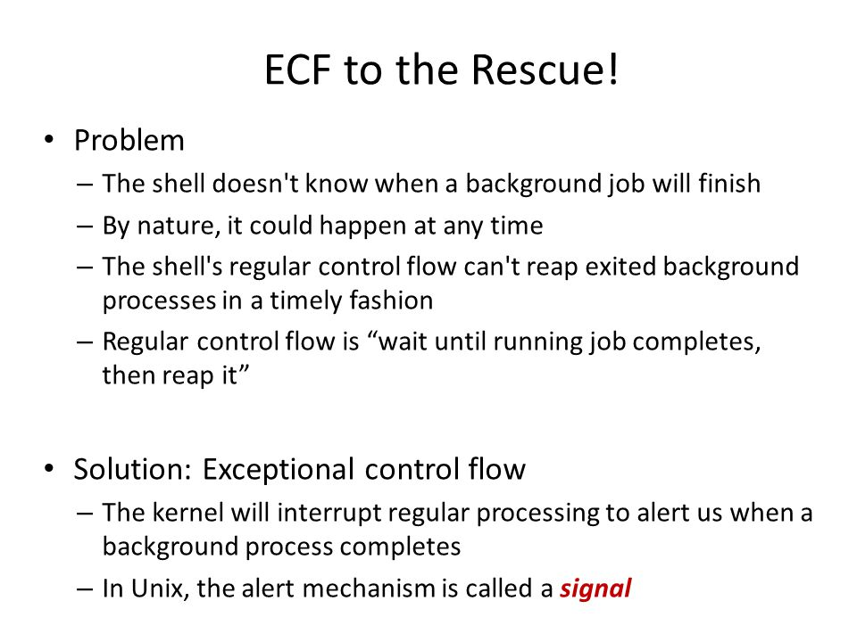 ECF to the Rescue! Problem – The shell doesn't know when a background job will finish – By nature, it could happen at any time – The shell's regular c