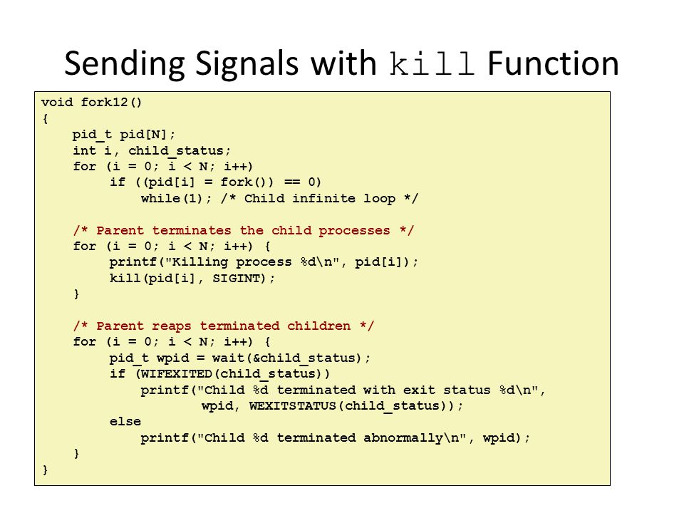 Sending Signals with kill Function void fork12() { pid_t pid[N]; int i, child_status; for (i = 0; i < N; i++) if ((pid[i] = fork()) == 0) while(1); /*