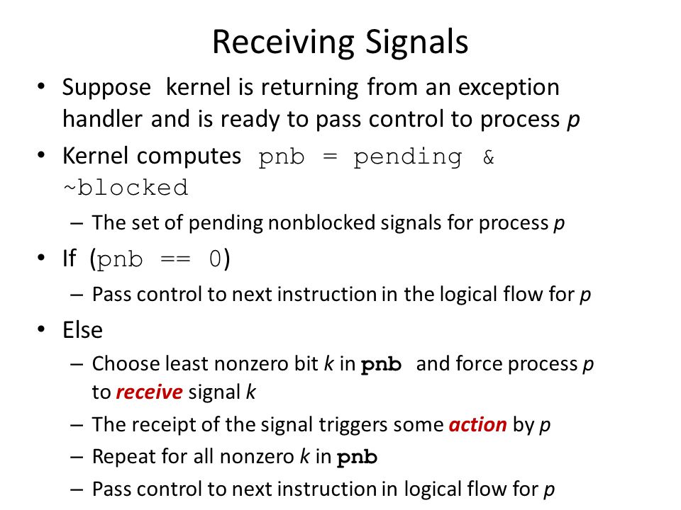 Receiving Signals Suppose kernel is returning from an exception handler and is ready to pass control to process p Kernel computes pnb = pending & ~blo