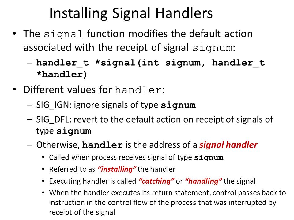 Installing Signal Handlers The signal function modifies the default action associated with the receipt of signal signum : – handler_t *signal(int sign