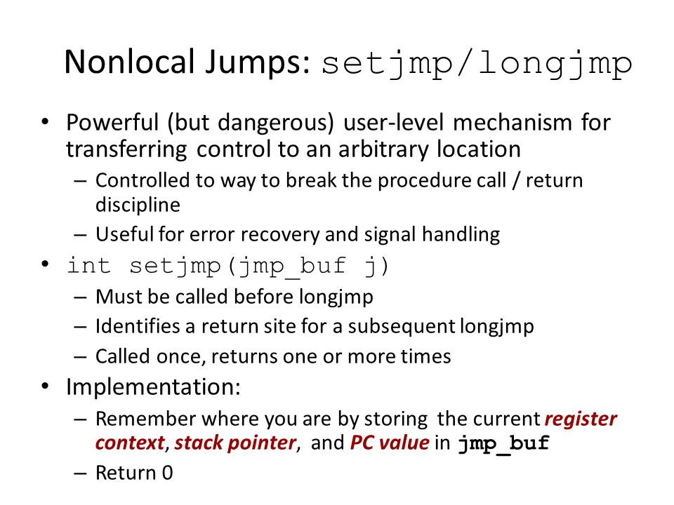 Nonlocal Jumps: setjmp/longjmp Powerful (but dangerous) user-level mechanism for transferring control to an arbitrary location – Controlled to way to
