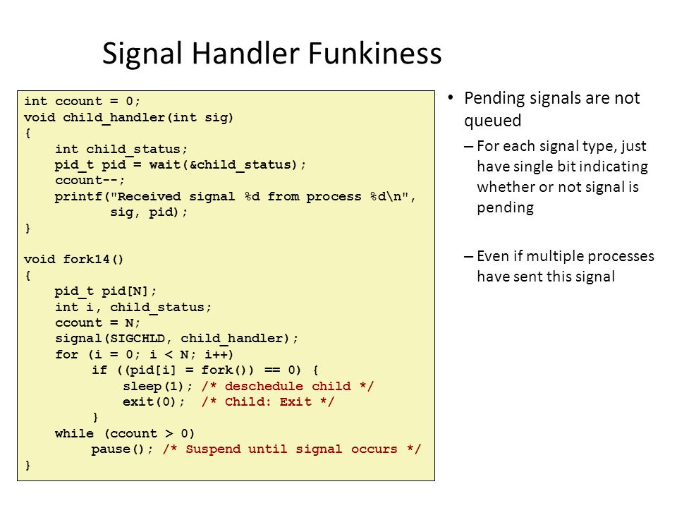 Signal Handler Funkiness Pending signals are not queued – For each signal type, just have single bit indicating whether or not signal is pending – Eve