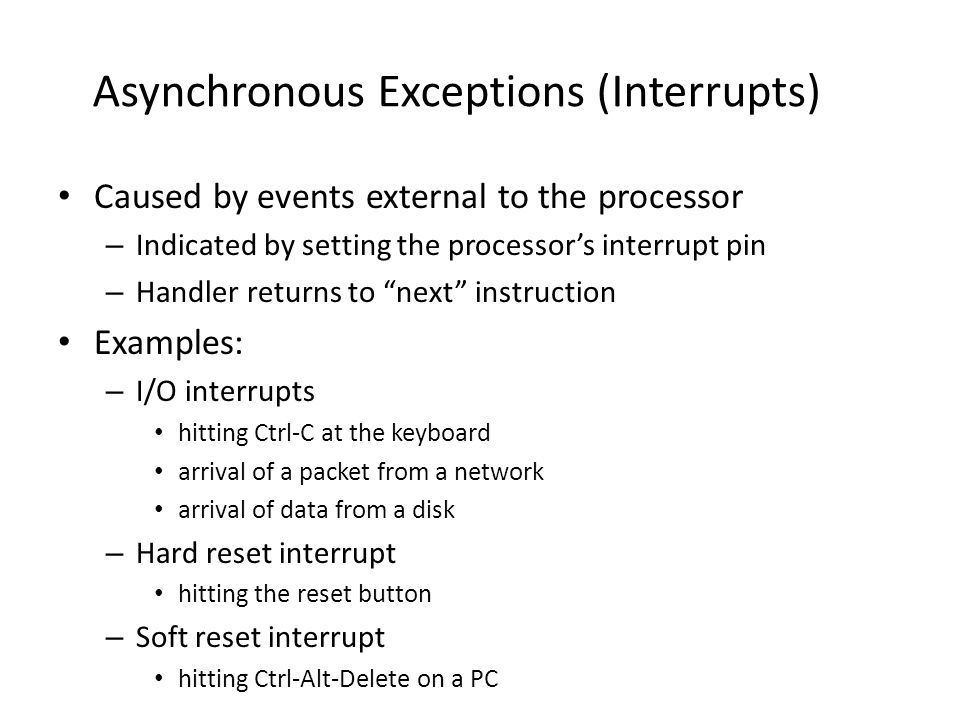 Asynchronous Exceptions (Interrupts) Caused by events external to the processor – Indicated by setting the processor's interrupt pin – Handler returns