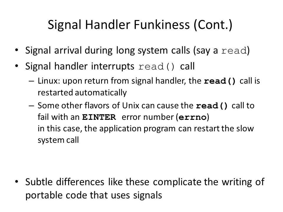Signal Handler Funkiness (Cont.) Signal arrival during long system calls (say a read ) Signal handler interrupts read() call – Linux: upon return from