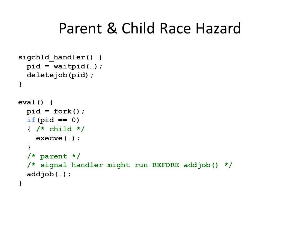 Parent & Child Race Hazard sigchld_handler() { pid = waitpid(…); deletejob(pid); } eval() { pid = fork(); if(pid == 0) { /* child */ execve(…); } /* p