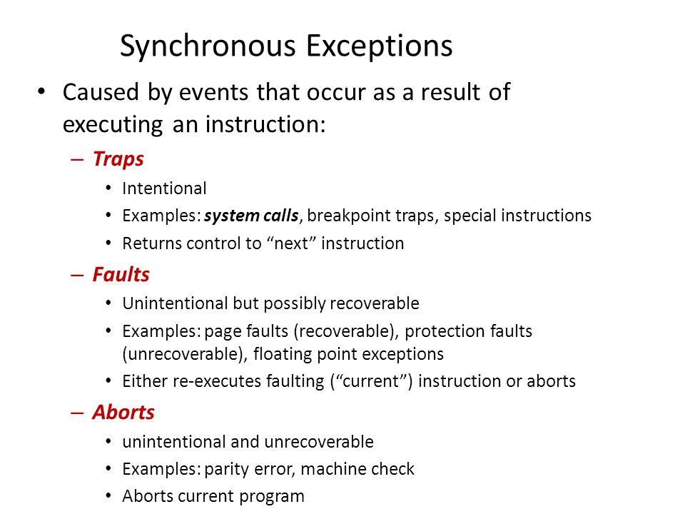 Synchronous Exceptions Caused by events that occur as a result of executing an instruction: – Traps Intentional Examples: system calls, breakpoint tra