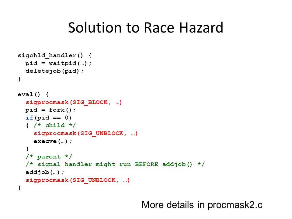 Solution to Race Hazard sigchld_handler() { pid = waitpid(…); deletejob(pid); } eval() { sigprocmask(SIG_BLOCK, …) pid = fork(); if(pid == 0) { /* chi