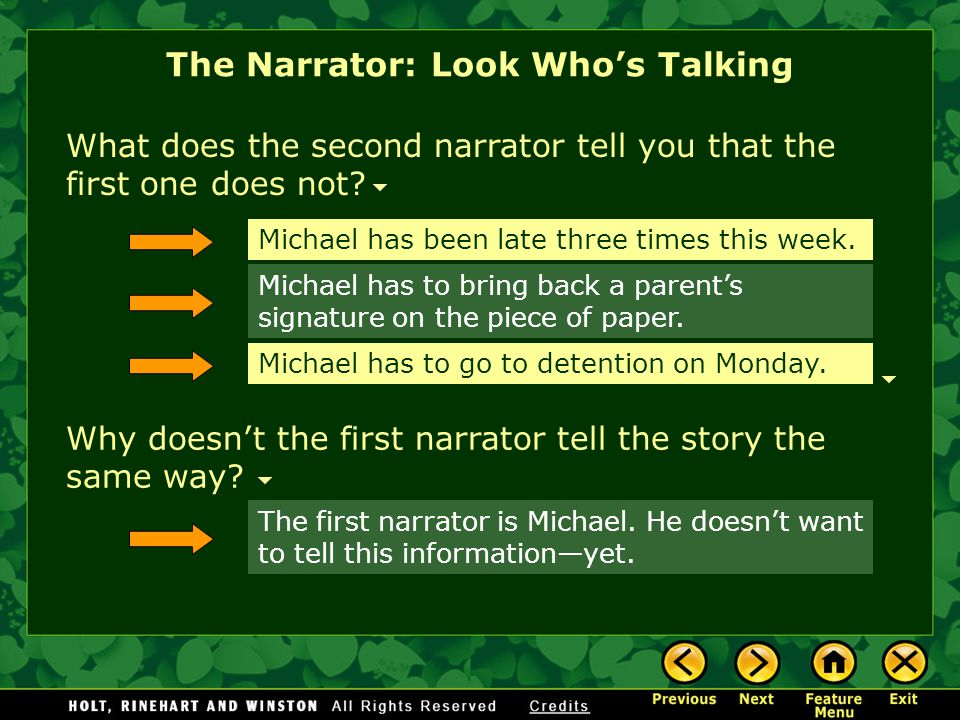 Who's telling this story? The narrator is the person who tells the story. Different kinds of narrators can tell you different kinds of information. Th