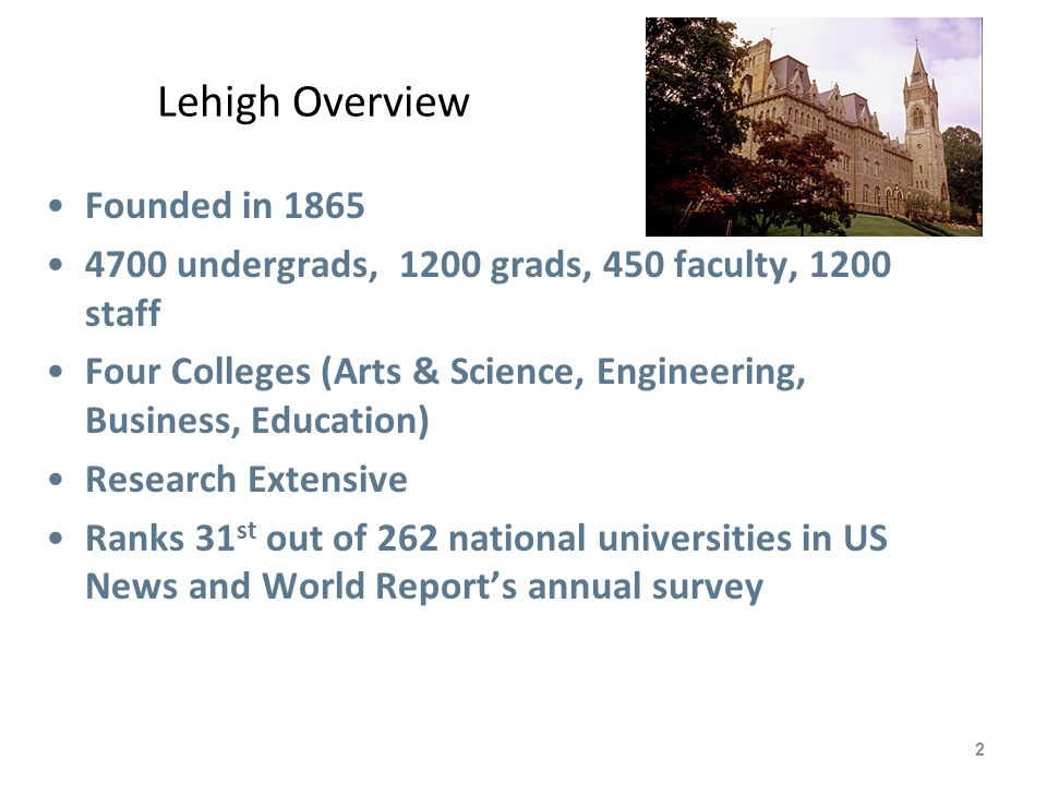 Lehigh Overview 2 Founded in 1865 4700 undergrads, 1200 grads, 450 faculty, 1200 staff Four Colleges (Arts & Science, Engineering, Business, Education