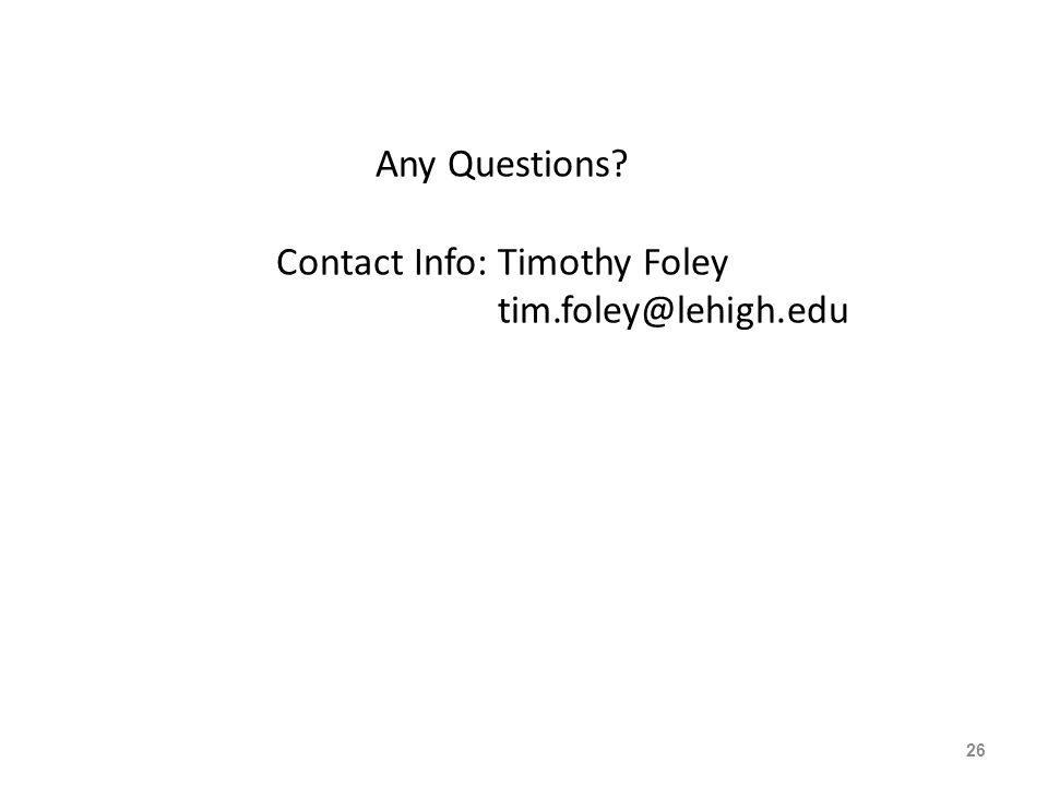 Any Questions? Contact Info: Timothy Foley tim.foley@lehigh.edu 26