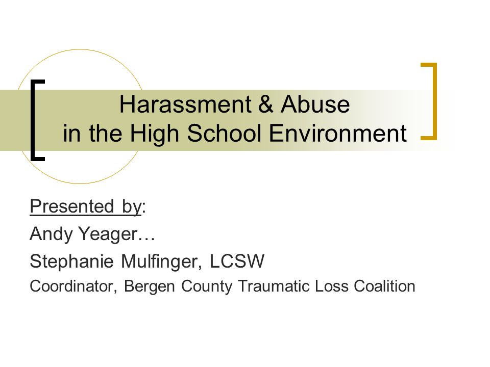 Harassment & Abuse in the High School Environment Presented by: Andy Yeager… Stephanie Mulfinger, LCSW Coordinator, Bergen County Traumatic Loss Coali