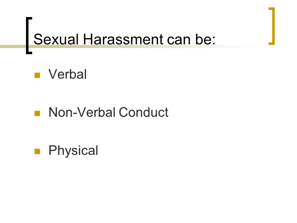 Sexual Harassment can be: Verbal Non-Verbal Conduct Physical
