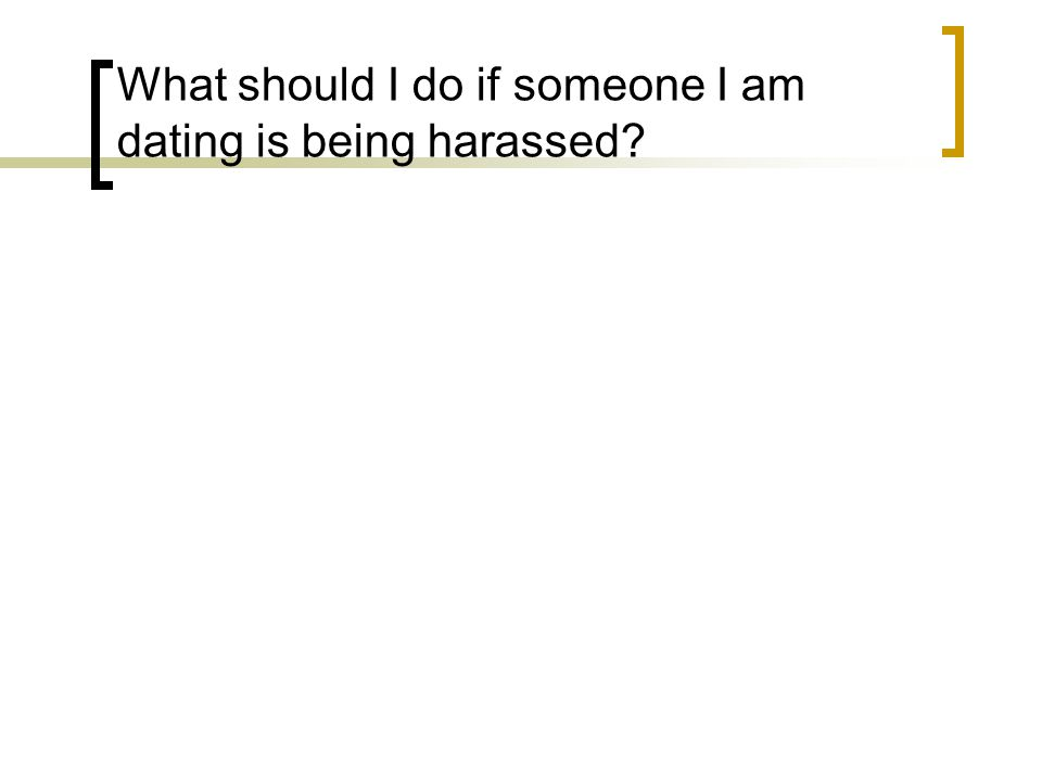 What should I do if someone I am dating is being harassed?