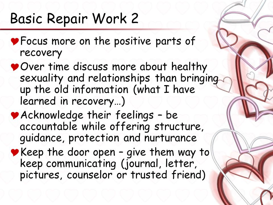 Basic Repair Work 2  Focus more on the positive parts of recovery  Over time discuss more about healthy sexuality and relationships than bringing up