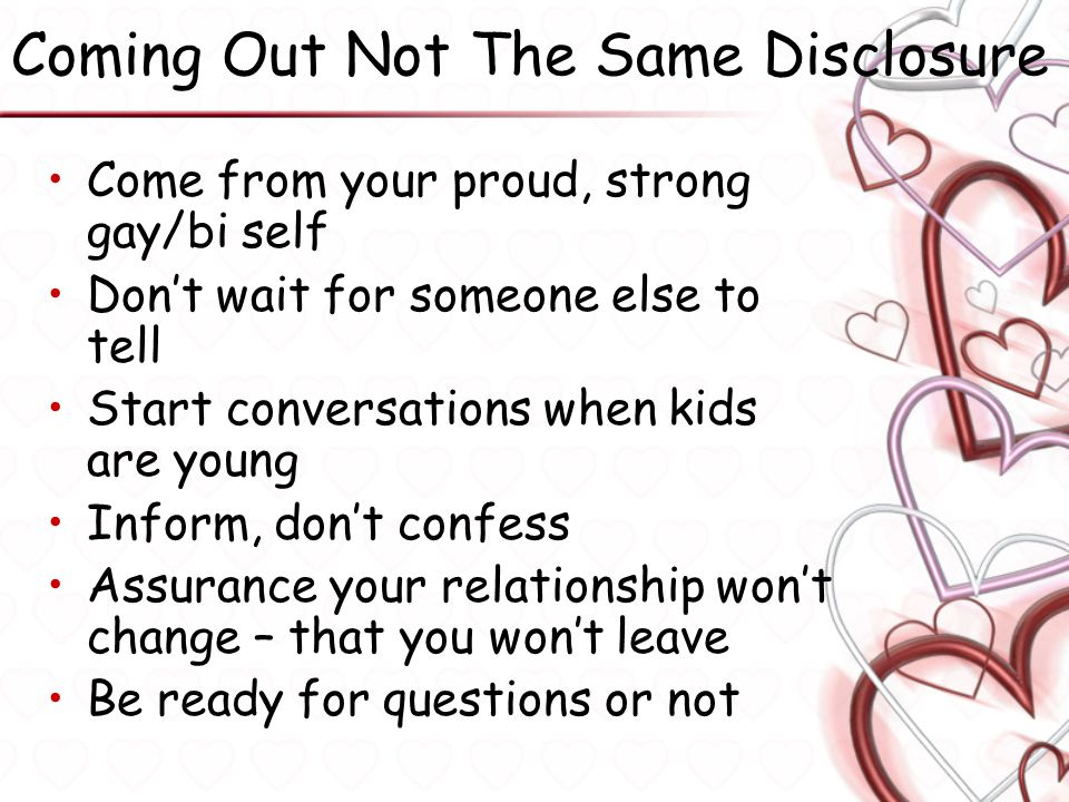 Coming Out Not The Same Disclosure Come from your proud, strong gay/bi self Don't wait for someone else to tell Start conversations when kids are youn