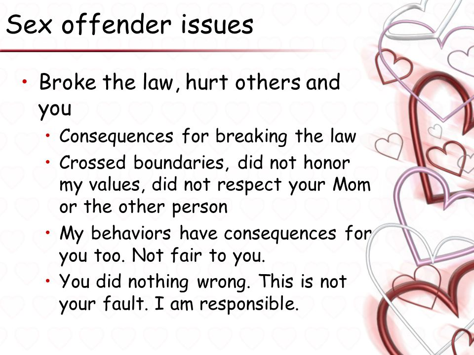Sex offender issues Broke the law, hurt others and you Consequences for breaking the law Crossed boundaries, did not honor my values, did not respect