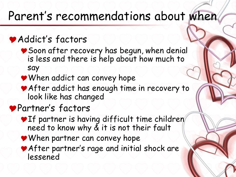 Parent's recommendations about when  Addict's factors  Soon after recovery has begun, when denial is less and there is help about how much to say 