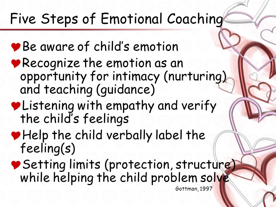 Five Steps of Emotional Coaching  Be aware of child's emotion  Recognize the emotion as an opportunity for intimacy (nurturing) and teaching (guidan