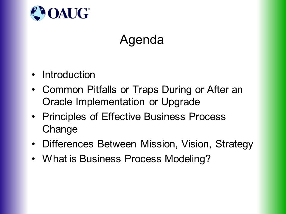 Agenda Introduction Common Pitfalls or Traps During or After an Oracle Implementation or Upgrade Principles of Effective Business Process Change Differences Between Mission, Vision, Strategy What is Business Process Modeling