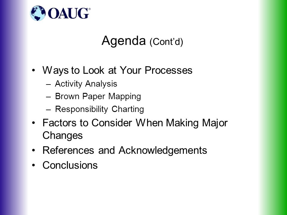 Agenda (Cont'd) Ways to Look at Your Processes –Activity Analysis –Brown Paper Mapping –Responsibility Charting Factors to Consider When Making Major Changes References and Acknowledgements Conclusions