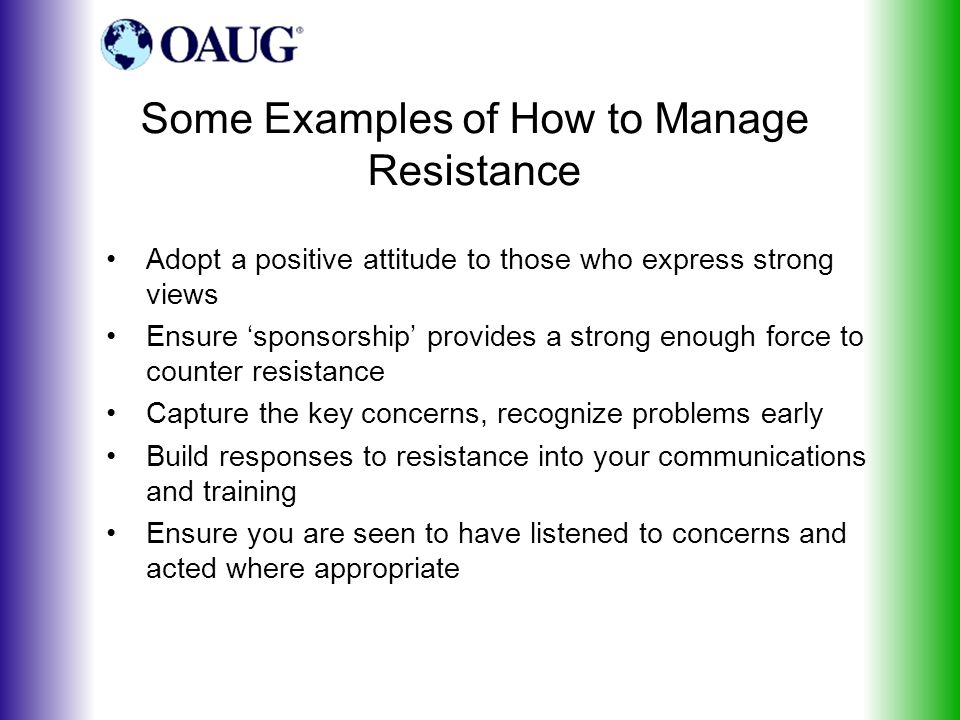Some Examples of How to Manage Resistance Adopt a positive attitude to those who express strong views Ensure 'sponsorship' provides a strong enough force to counter resistance Capture the key concerns, recognize problems early Build responses to resistance into your communications and training Ensure you are seen to have listened to concerns and acted where appropriate