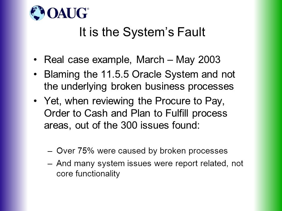 It is the System's Fault Real case example, March – May 2003 Blaming the 11.5.5 Oracle System and not the underlying broken business processes Yet, when reviewing the Procure to Pay, Order to Cash and Plan to Fulfill process areas, out of the 300 issues found: –Over 75% were caused by broken processes –And many system issues were report related, not core functionality