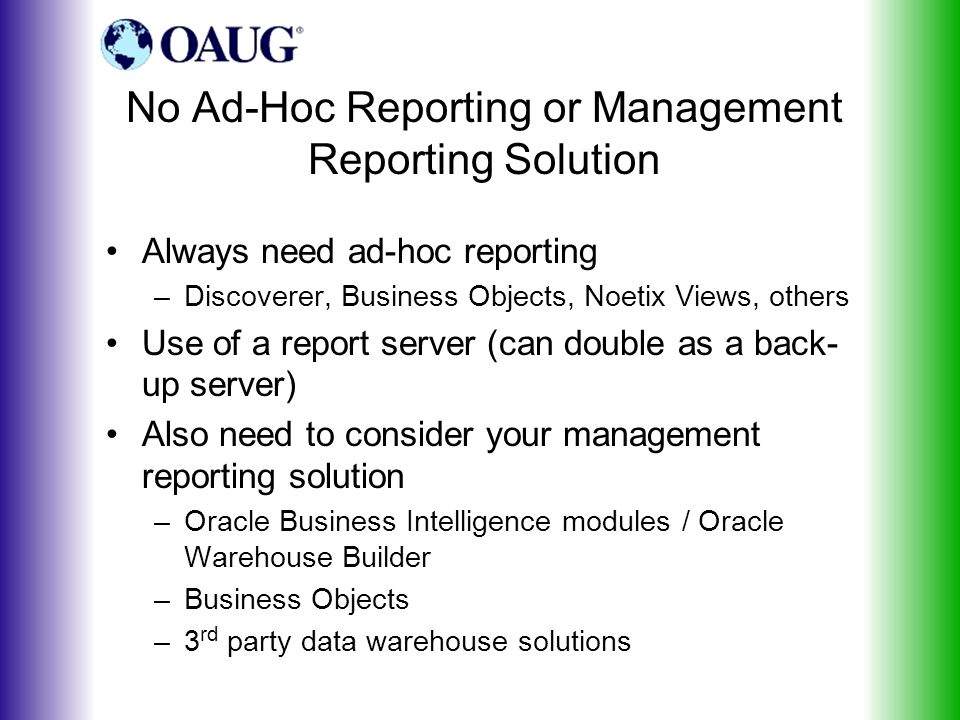 No Ad-Hoc Reporting or Management Reporting Solution Always need ad-hoc reporting –Discoverer, Business Objects, Noetix Views, others Use of a report server (can double as a back- up server) Also need to consider your management reporting solution –Oracle Business Intelligence modules / Oracle Warehouse Builder –Business Objects –3 rd party data warehouse solutions